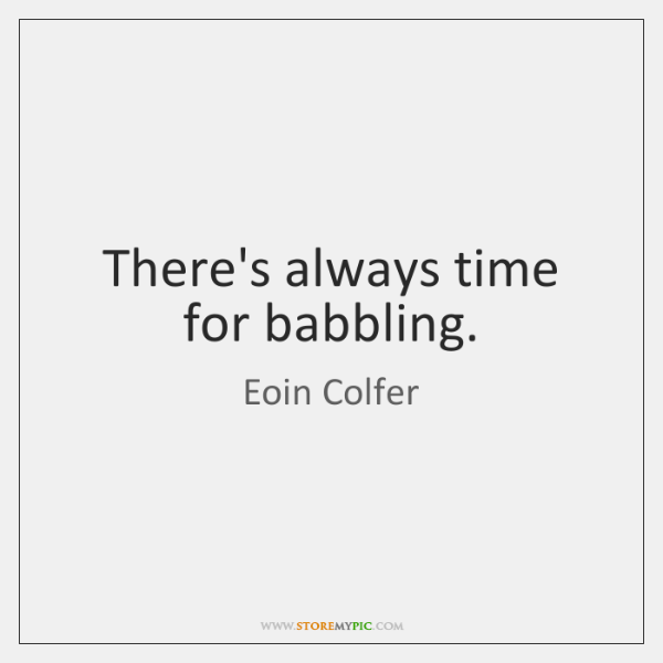 There's always time for babbling.