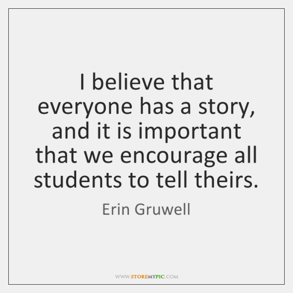 I Believe That Everyone Has A Story And It Is Important That