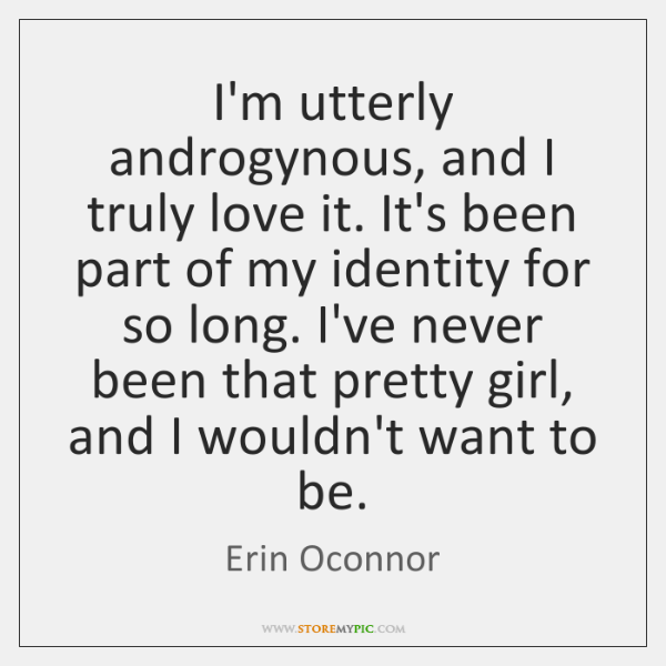 I'm utterly androgynous, and I truly love it. It's been part of ...