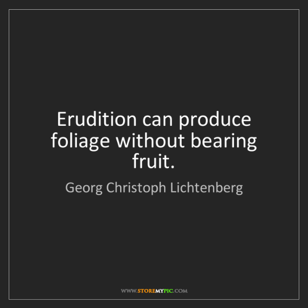 Georg Christoph Lichtenberg: Erudition can produce foliage without bearing fruit.