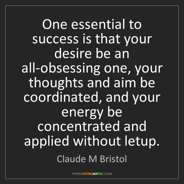 Claude M Bristol: One essential to success is that your desire be an all-obsessing...