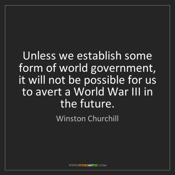 Winston Churchill: Unless we establish some form of world government, it...