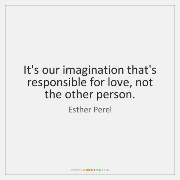 It's our imagination that's responsible for love, not the other person.
