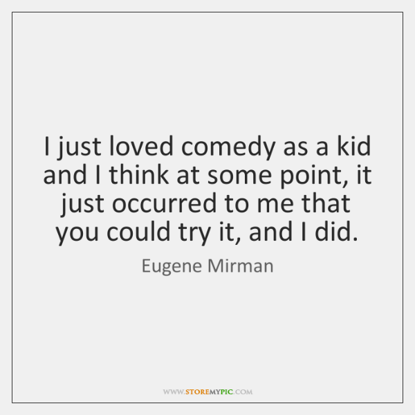 I just loved comedy as a kid and I think at some ...