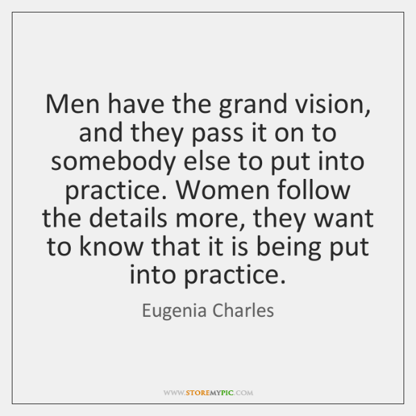 Men have the grand vision, and they pass it on to somebody ...