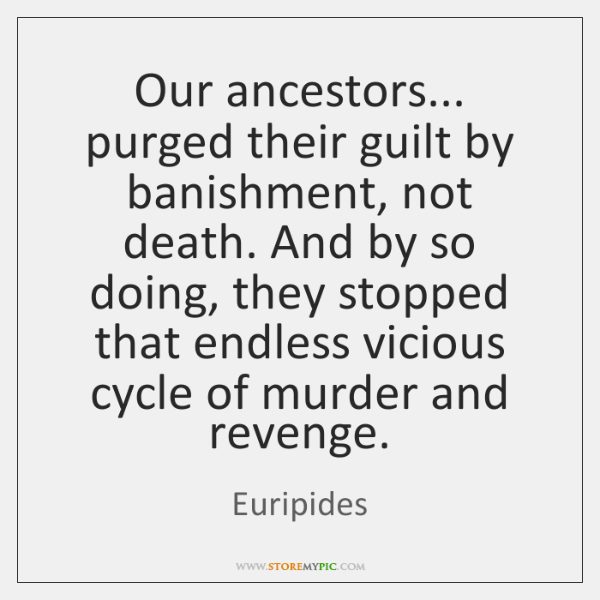 Our ancestors... purged their guilt by banishment, not death. And by so ...