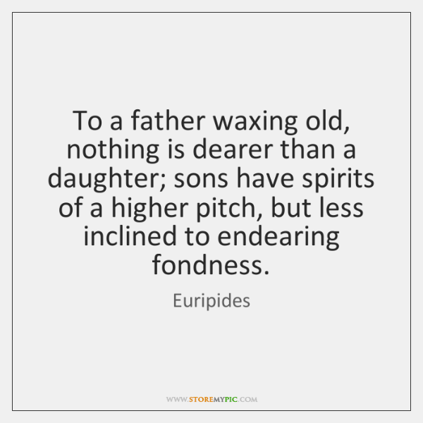 To A Father Waxing Old Nothing Is Dearer Than A Daughter Sons