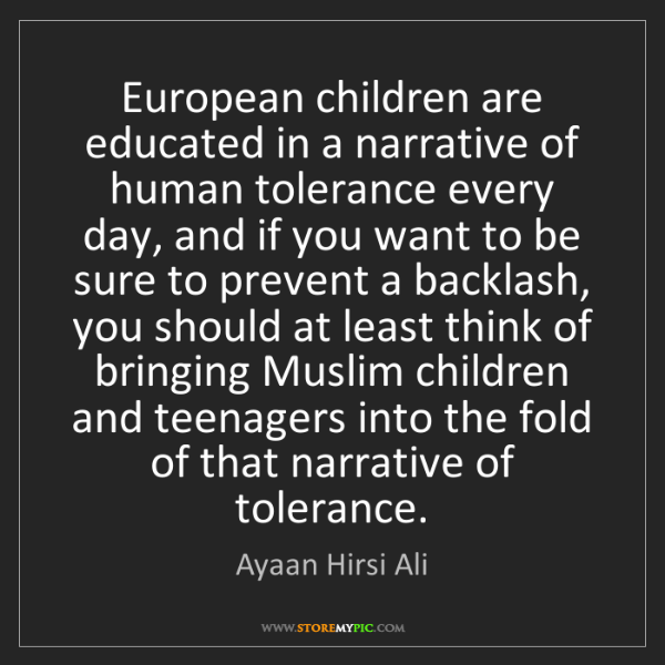 Ayaan Hirsi Ali: European children are educated in a narrative of human...