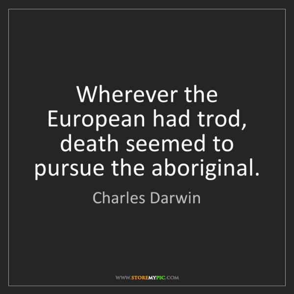 Charles Darwin: Wherever the European had trod, death seemed to pursue...