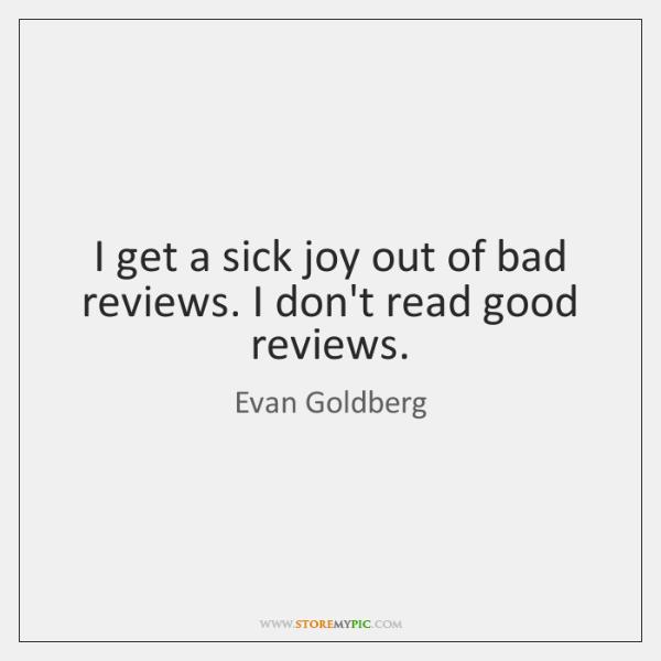 I get a sick joy out of bad reviews. I don't read ...