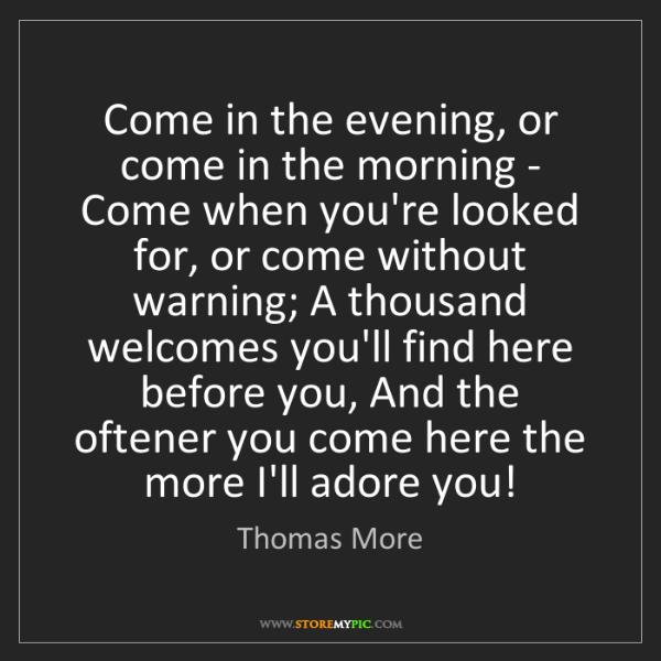 Thomas More: Come in the evening, or come in the morning - Come when...