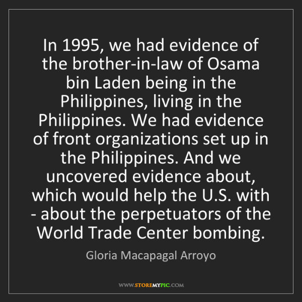Gloria Macapagal Arroyo: In 1995, we had evidence of the brother-in-law of Osama...