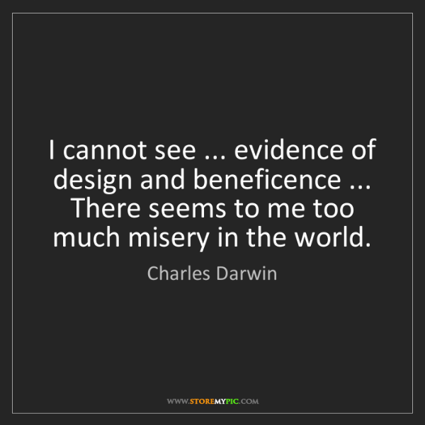 Charles Darwin: I cannot see ... evidence of design and beneficence ......