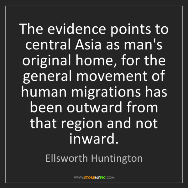 Ellsworth Huntington: The evidence points to central Asia as man's original...