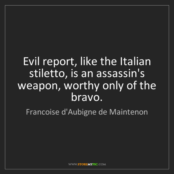 Francoise d'Aubigne de Maintenon: Evil report, like the Italian stiletto, is an assassin's...