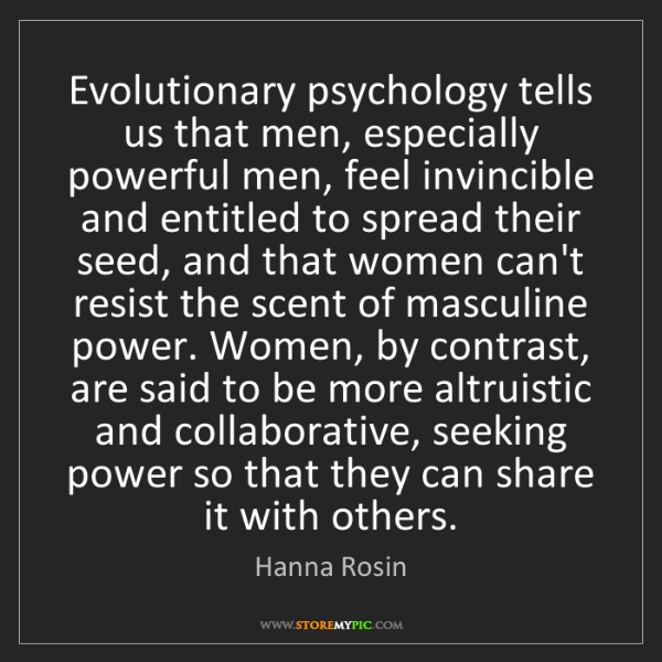 Hanna Rosin: Evolutionary psychology tells us that men, especially...