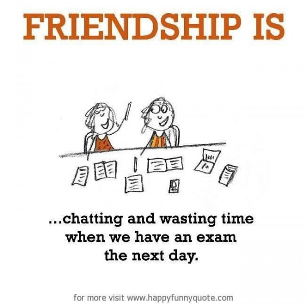 Friendship is chatting and wasting time when we have an exam the next day