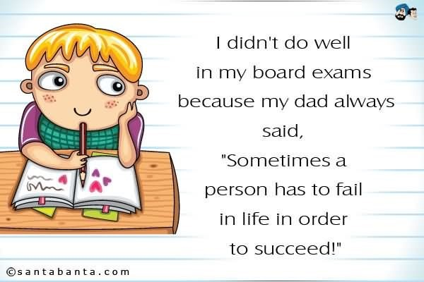 I didnt do well in my board exams because my dad always said sometimes a person has to fa