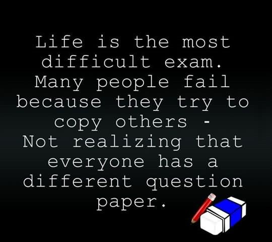 Life is the most difficult exam many people fail because they try to cop others