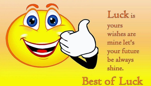 Luck is yours wishes are mine lets your future be always shine best of luck