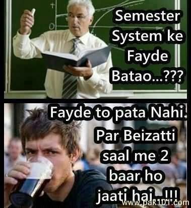 Semester system ke fayde batao fayde to pata nahi par beizatti saal me 2 baar ho jaati ha
