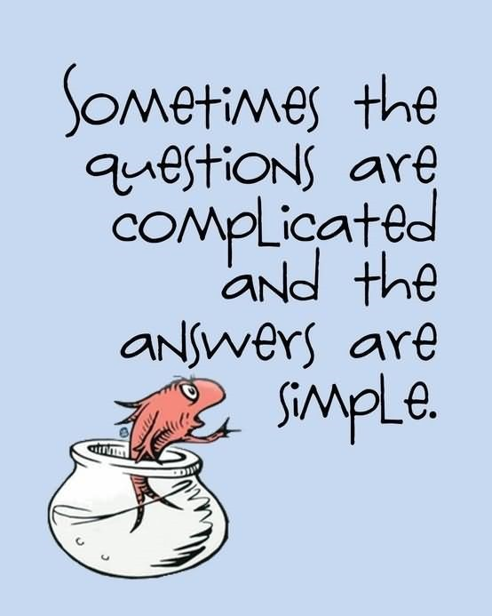 Sometimes the question are complicated and the answers are simple