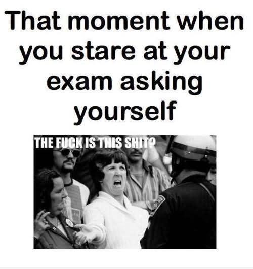 That moment when you stare at your exam asking yourself
