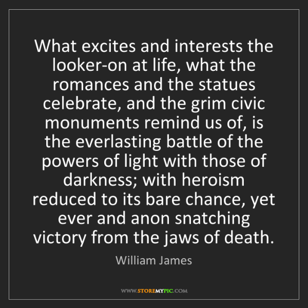 William James: What excites and interests the looker-on at life, what...