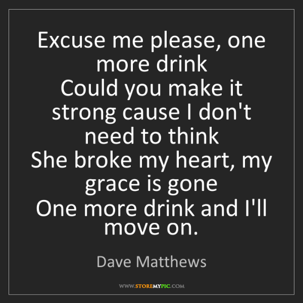 Dave Matthews: Excuse me please, one more drink  Could you make it strong...