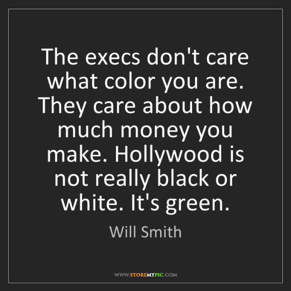 Will Smith: The execs don't care what color you are. They care about...