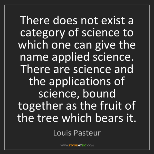 Louis Pasteur: There does not exist a category of science to which one...