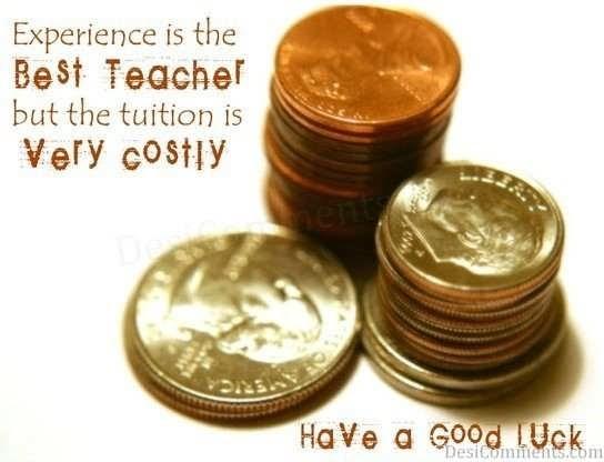 Experience is the best teacher good luck