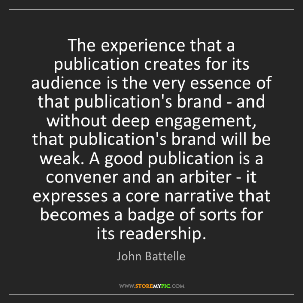 John Battelle: The experience that a publication creates for its audience...