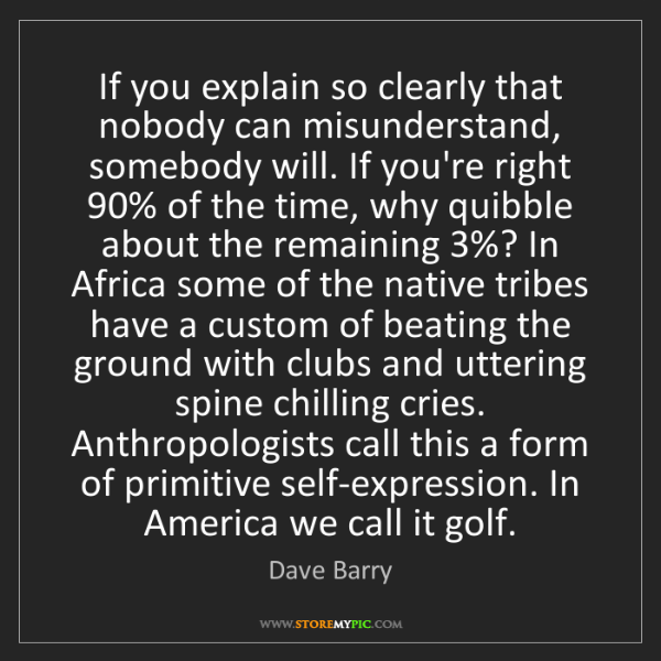 Dave Barry: If you explain so clearly that nobody can misunderstand,...