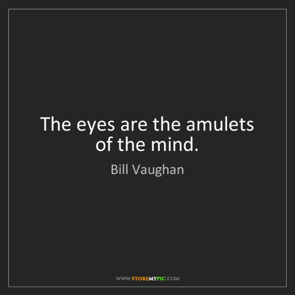Bill Vaughan: The eyes are the amulets of the mind.