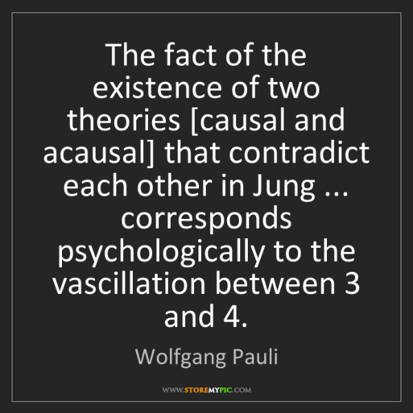 Wolfgang Pauli: The fact of the existence of two theories [causal and...