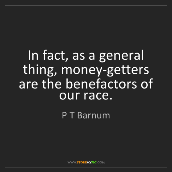 P T Barnum: In fact, as a general thing, money-getters are the benefactors...