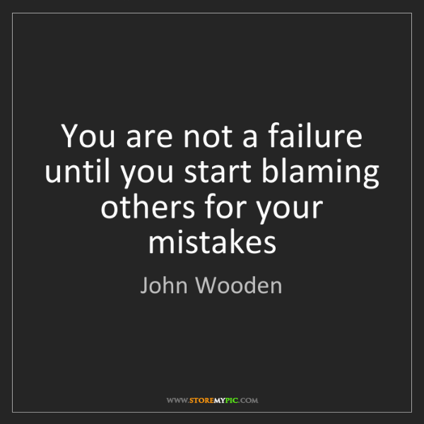 John Wooden: You are not a failure until you start blaming others...
