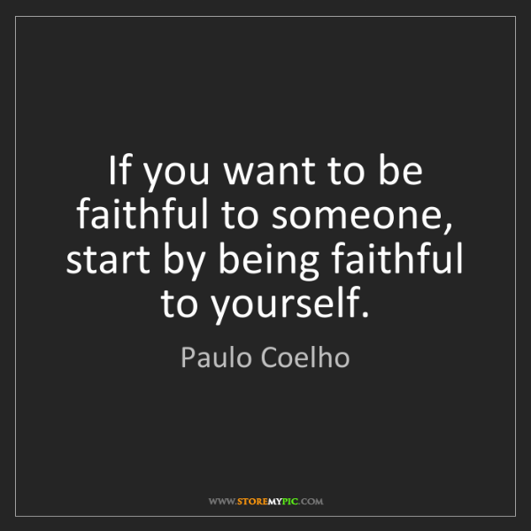 Paulo Coelho: If you want to be faithful to someone, start by being...
