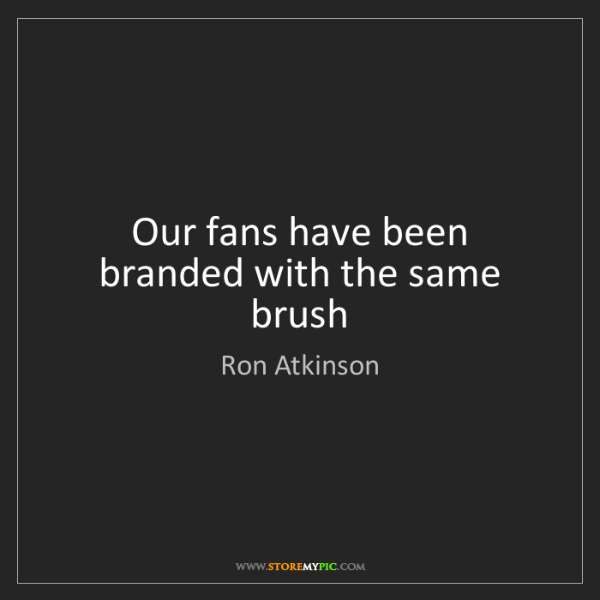 Ron Atkinson: Our fans have been branded with the same brush
