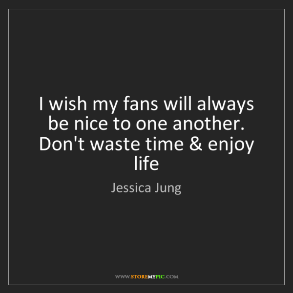 Jessica Jung: I wish my fans will always be nice to one another. Don't...