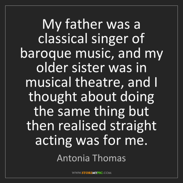 Antonia Thomas: My father was a classical singer of baroque music, and...