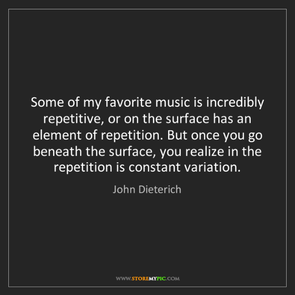 John Dieterich: Some of my favorite music is incredibly repetitive, or...