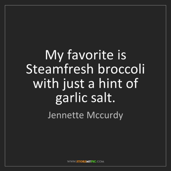 Jennette Mccurdy: My favorite is Steamfresh broccoli with just a hint of...