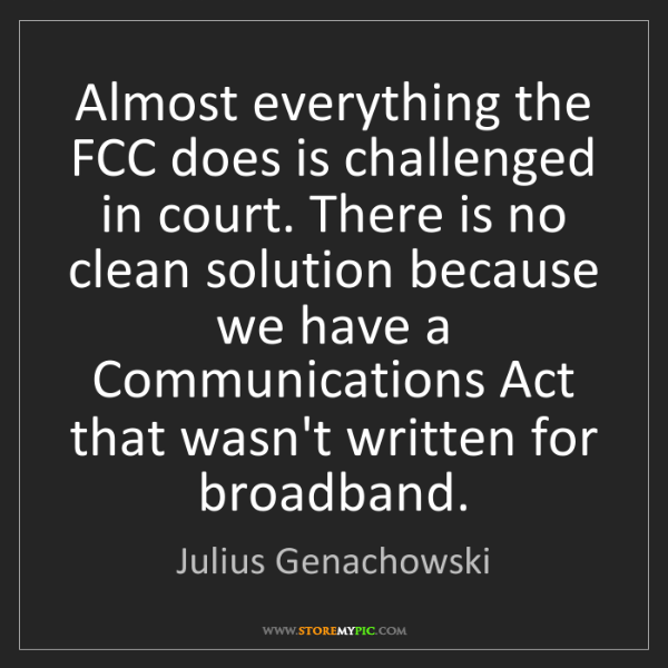 Julius Genachowski: Almost everything the FCC does is challenged in court....