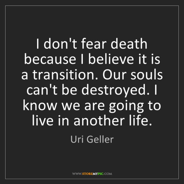 Uri Geller: I don't fear death because I believe it is a transition....