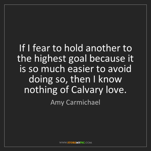 Amy Carmichael: If I fear to hold another to the highest goal because...