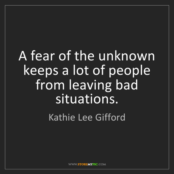 Kathie Lee Gifford: A fear of the unknown keeps a lot of people from leaving...