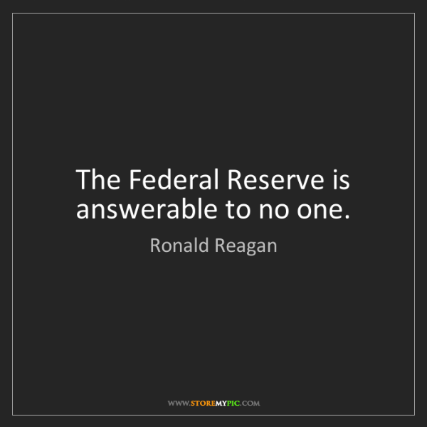 Ronald Reagan: The Federal Reserve is answerable to no one.