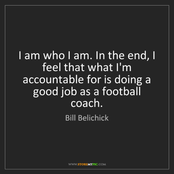 Bill Belichick: I am who I am. In the end, I feel that what I'm accountable...